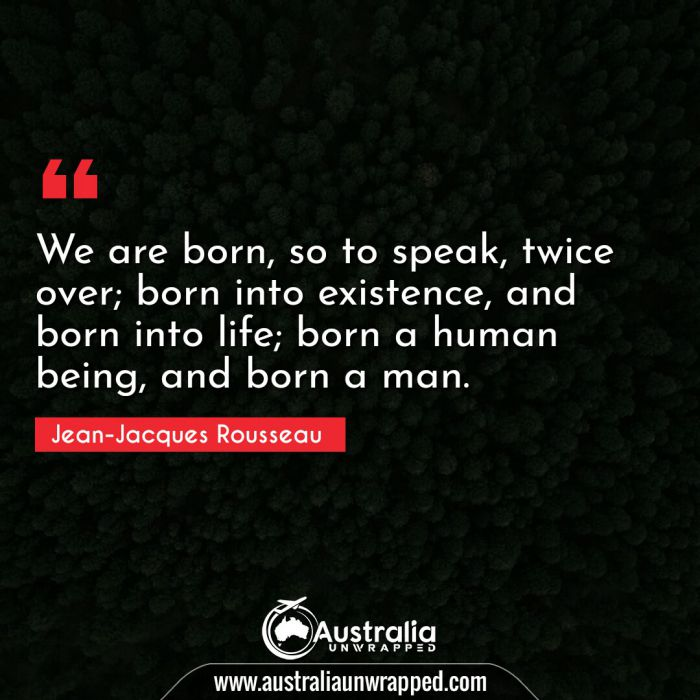 We are born, so to speak, twice over; born into existence, and born into life; born a human being, and born a man.