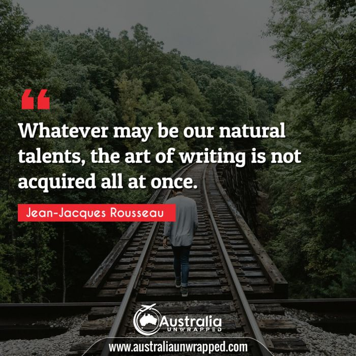 Whatever may be our natural talents, the art of writing is not acquired all at once.