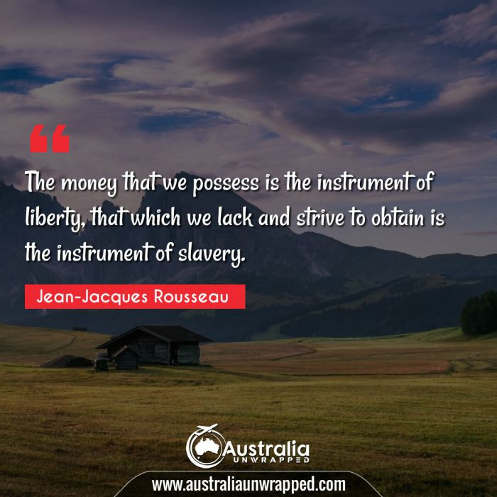 The money that we possess is the instrument of liberty, that which we lack and strive to obtain is the instrument of slavery.