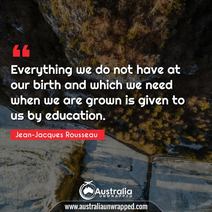 Everything we do not have at our birth and which we need when we are grown is given to us by education.