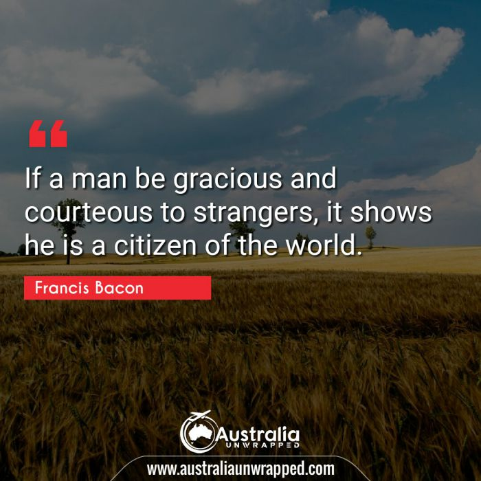If a man be gracious and courteous to strangers, it shows he is a citizen of the world.