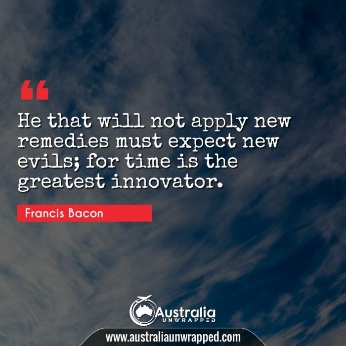 He that will not apply new remedies must expect new evils; for time is the greatest innovator.