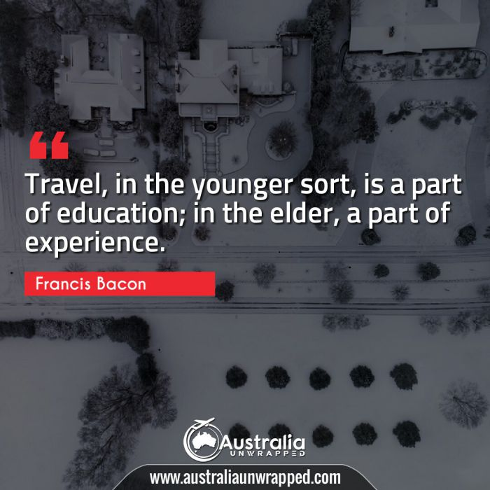 Travel, in the younger sort, is a part of education; in the elder, a part of experience.