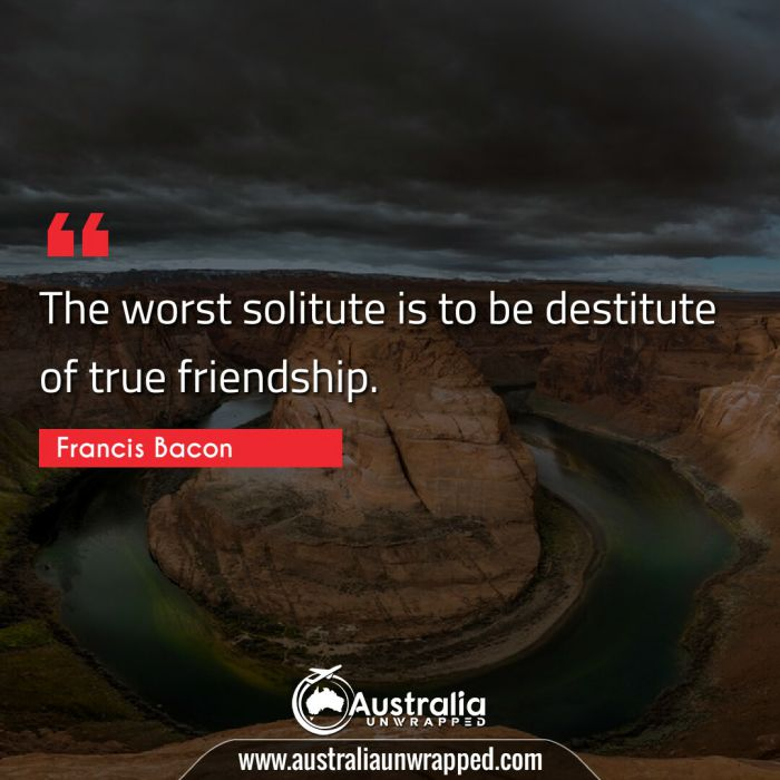 The worst solitute is to be destitute of true friendship.