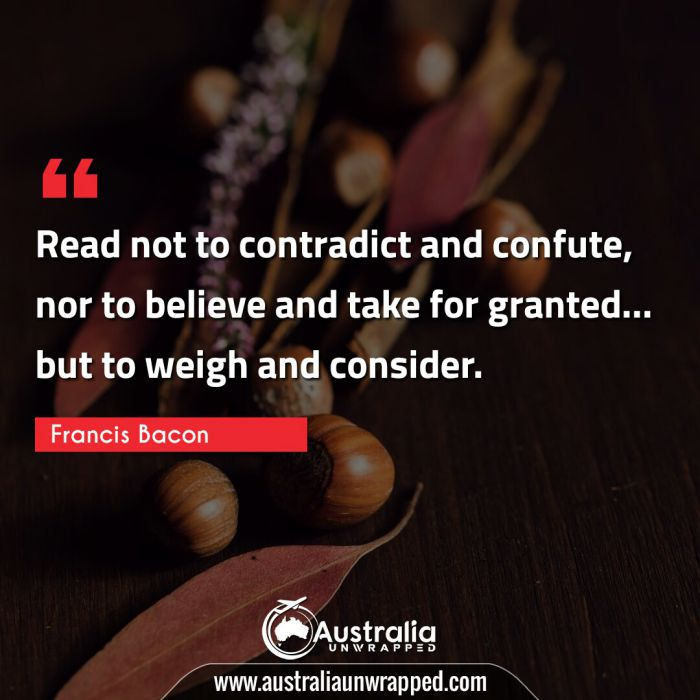 Read not to contradict and confute, nor to believe and take for granted… but to weigh and consider.