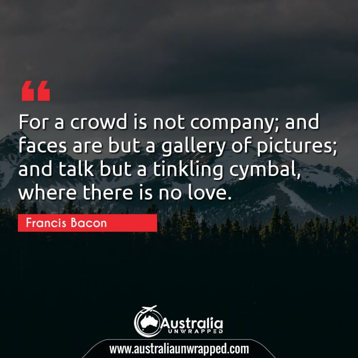 For a crowd is not company; and faces are but a gallery of pictures; and talk but a tinkling cymbal, where there is no love.