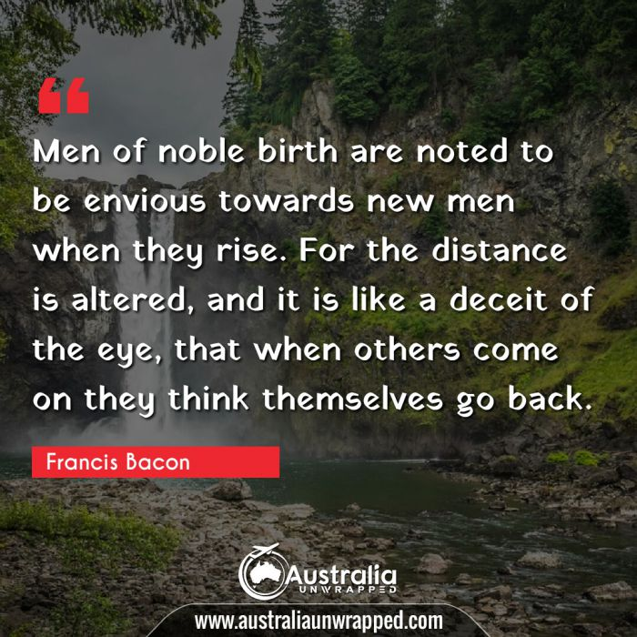 Men of noble birth are noted to be envious towards new men when they rise. For the distance is altered, and it is like a deceit of the eye, that when others come on they think themselves go back.