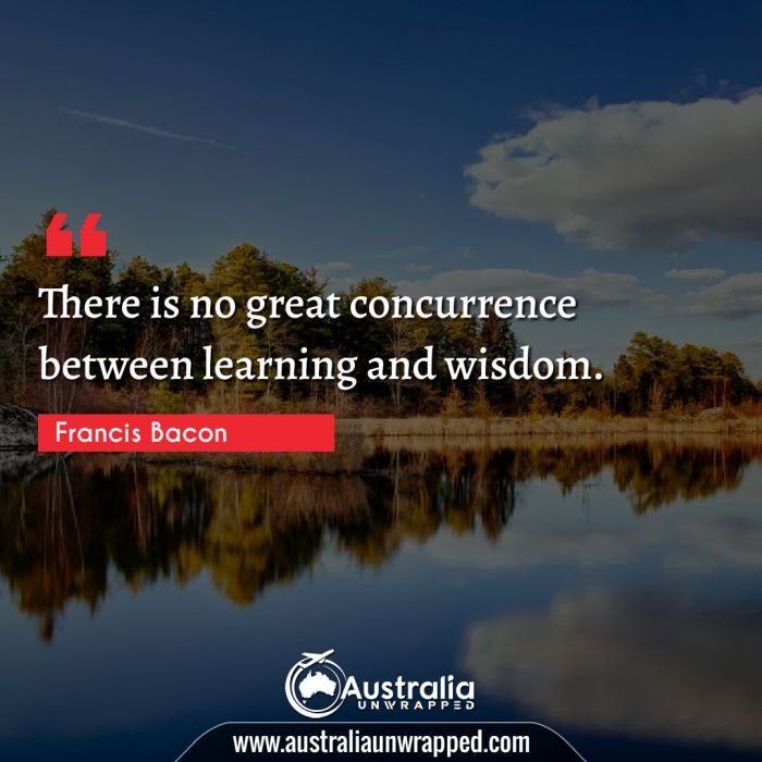 There is no great concurrence between learning and wisdom.