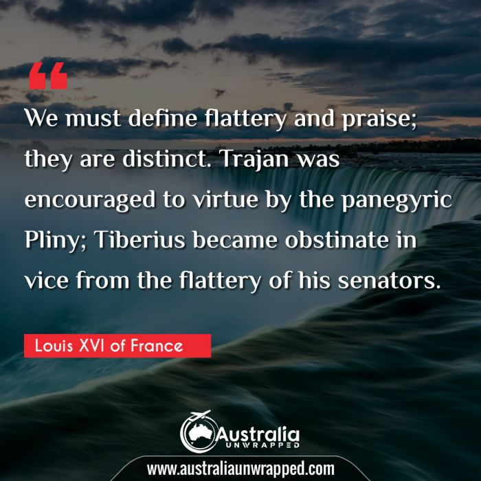 We must define flattery and praise; they are distinct. Trajan was encouraged to virtue by the panegyric Pliny; Tiberius became obstinate in vice from the flattery of his senators.