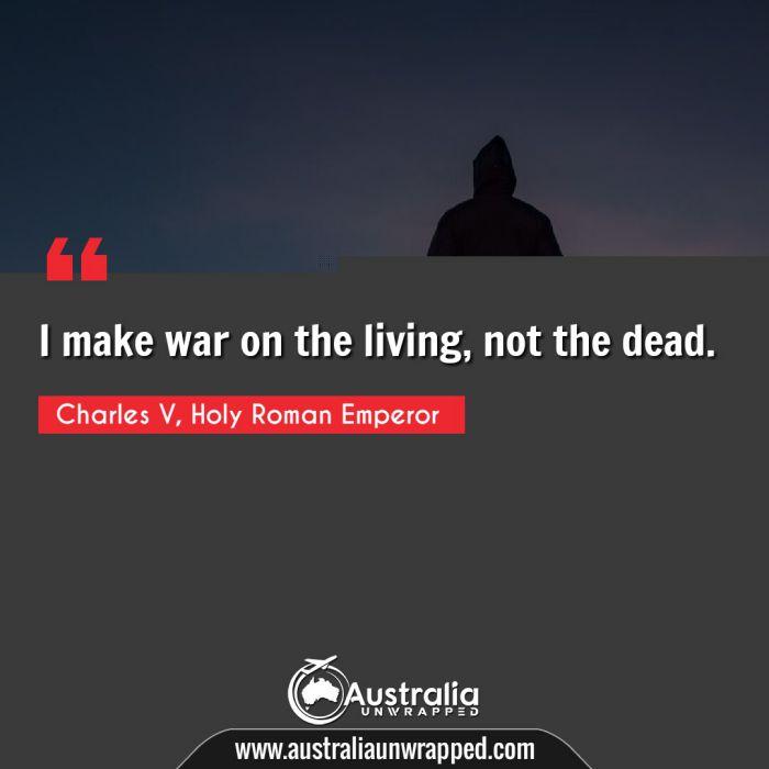 I make war on the living, not the dead.
