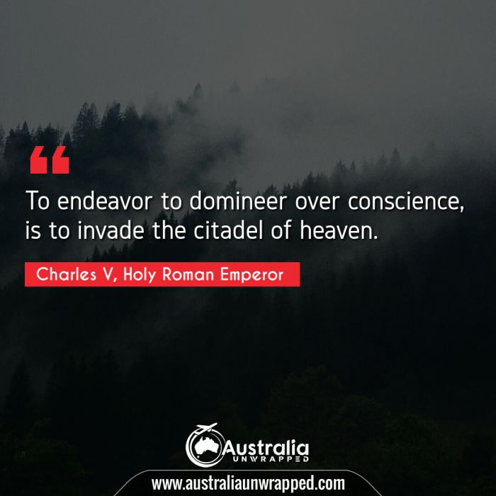 To endeavor to domineer over conscience, is to invade the citadel of heaven.