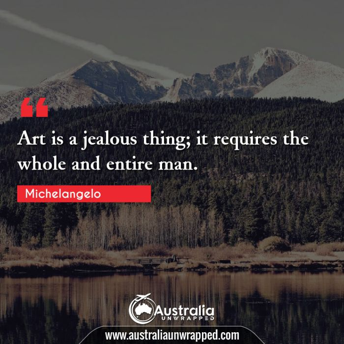 Art is a jealous thing; it requires the whole and entire man.