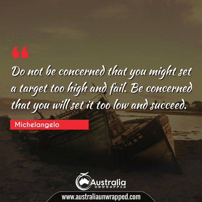 Do not be concerned that you might set a target too high and fail. Be concerned that you will set it too low and succeed.