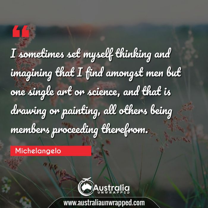I sometimes set myself thinking and imagining that I find amongst men but one single art or science, and that is drawing or painting, all others being members proceeding therefrom.
