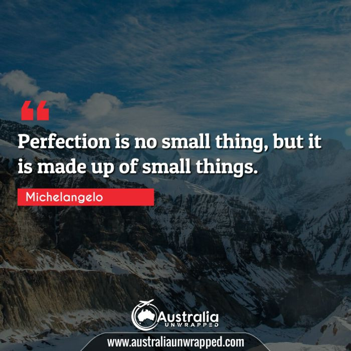 Perfection is no small thing, but it is made up of small things.