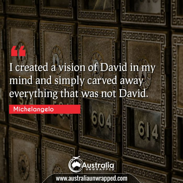 I created a vision of David in my mind and simply carved away everything that was not David.