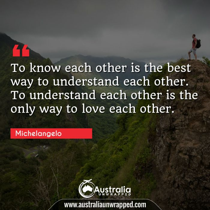 To know each other is the best way to understand each other. To understand each other is the only way to love each other.