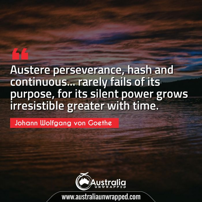 Austere perseverance, hash and continuous… rarely fails of its purpose, for its silent power grows irresistible greater with time.