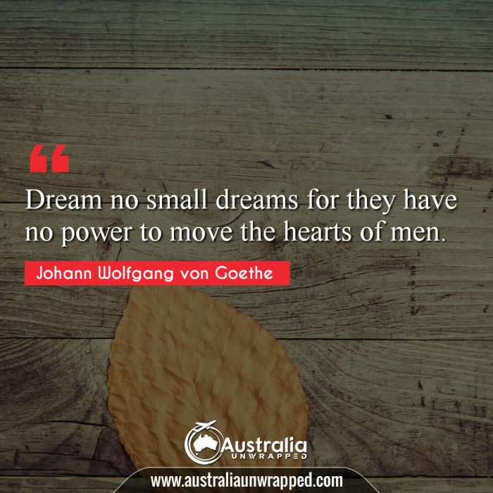 Dream no small dreams for they have no power to move the hearts of men.