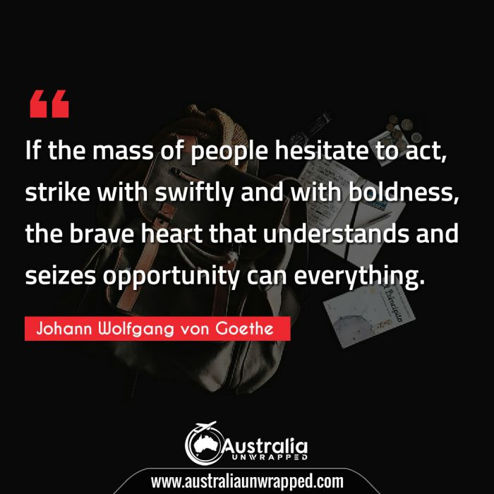 If the mass of people hesitate to act, strike with swiftly and with boldness, the brave heart that understands and seizes opportunity can everything.