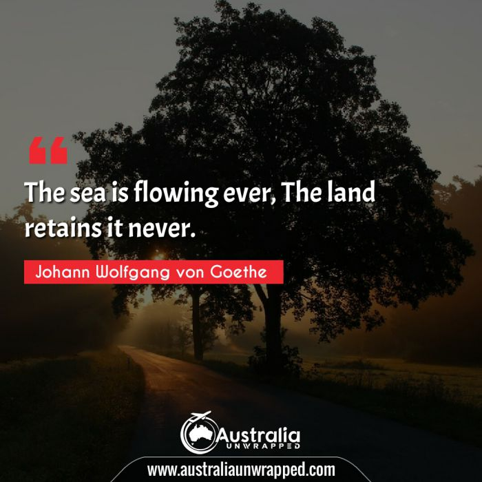 The sea is flowing ever, The land retains it never.