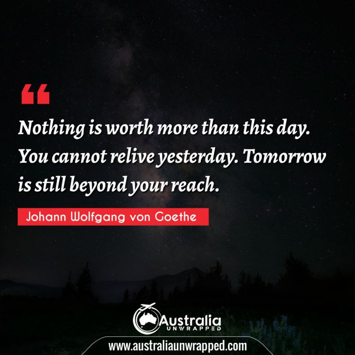 Nothing is worth more than this day. You cannot relive yesterday. Tomorrow is still beyond your reach.