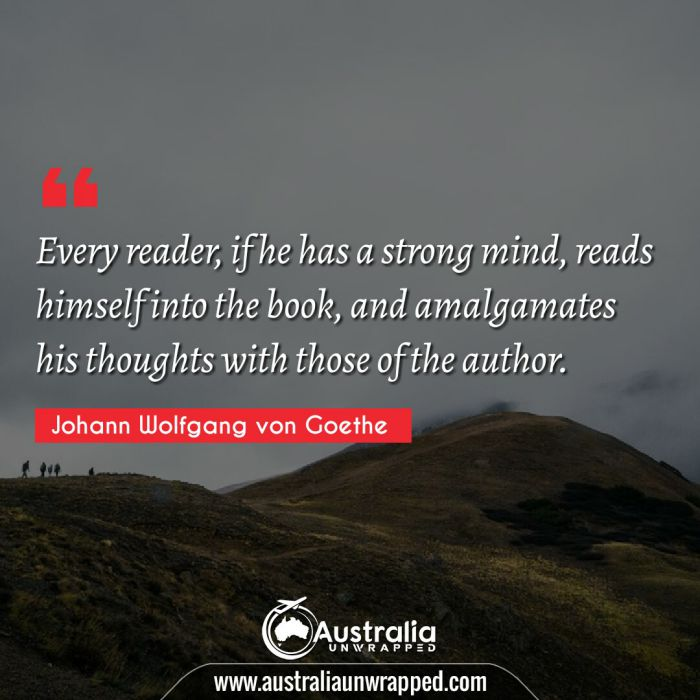Every reader, if he has a strong mind, reads himself into the book, and amalgamates his thoughts with those of the author.