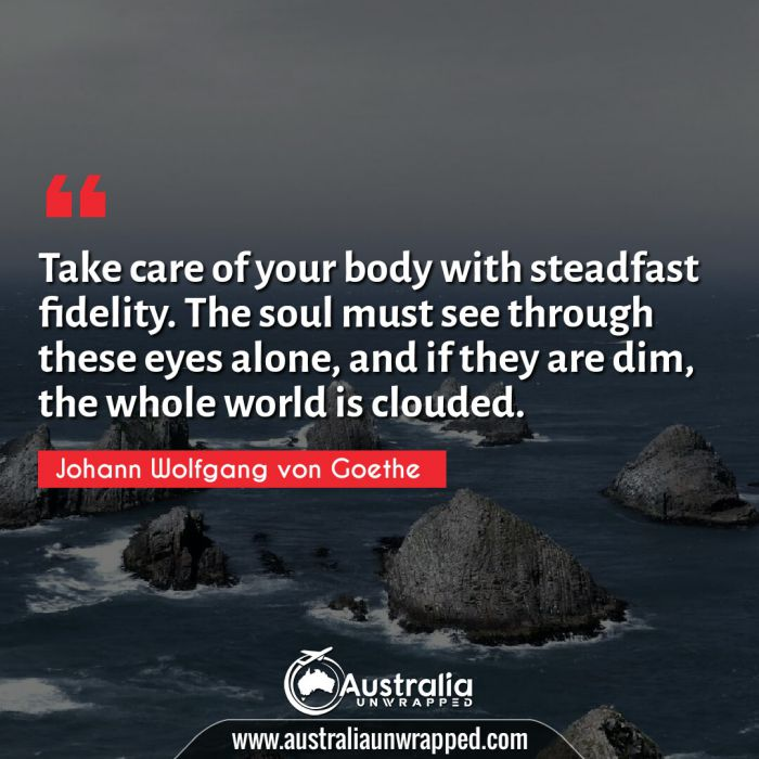 Take care of your body with steadfast fidelity. The soul must see through these eyes alone, and if they are dim, the whole world is clouded.