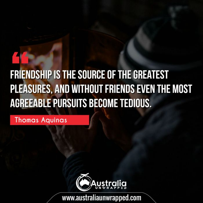 Friendship is the source of the greatest pleasures, and without friends even the most agreeable pursuits become tedious.