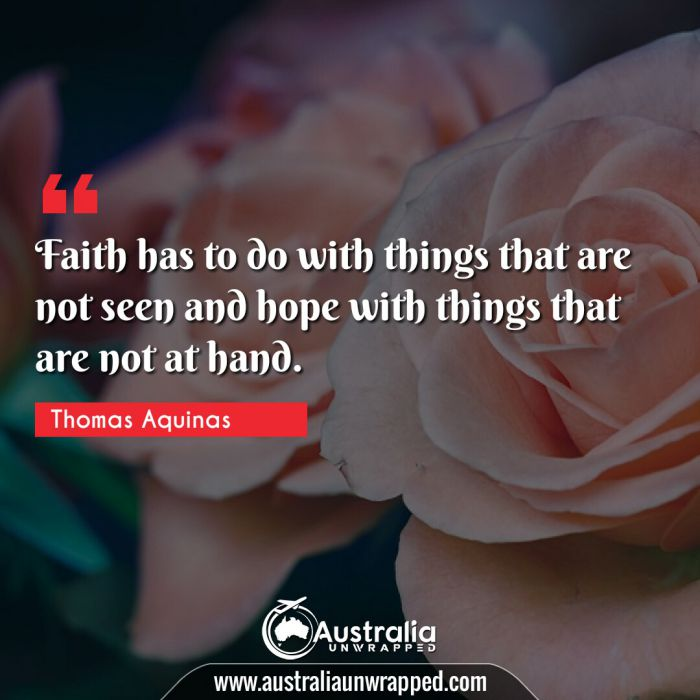 Faith has to do with things that are not seen and hope with things that are not at hand.