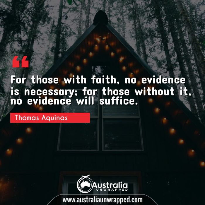 For those with faith, no evidence is necessary; for those without it, no evidence will suffice.