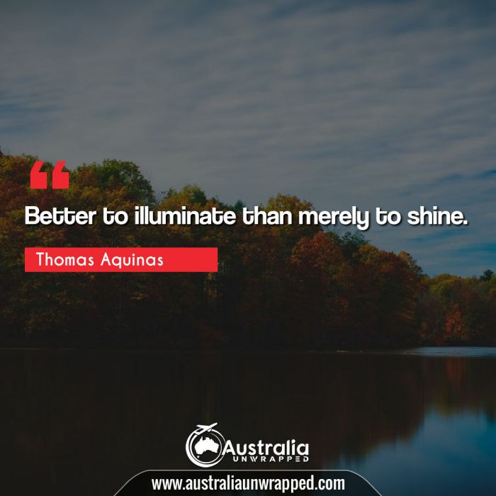 Better to illuminate than merely to shine.