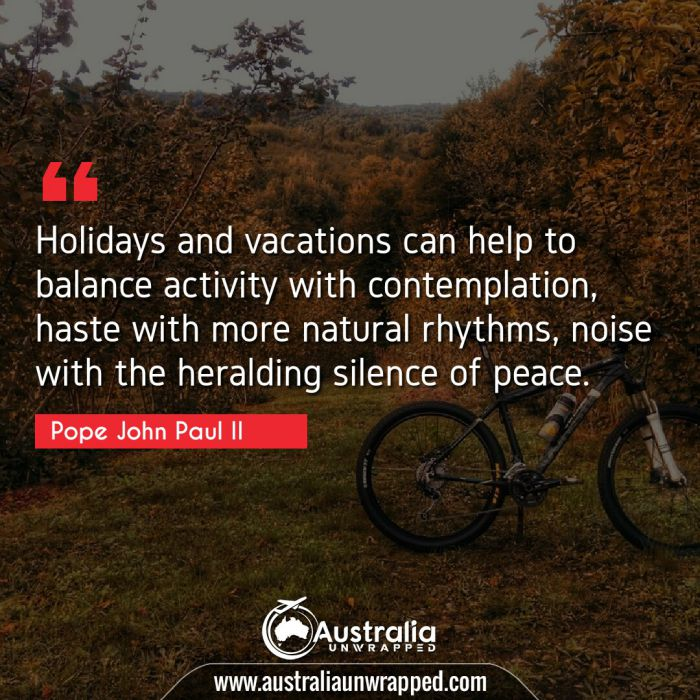 Holidays and vacations can help to balance activity with contemplation, haste with more natural rhythms, noise with the heralding silence of peace.