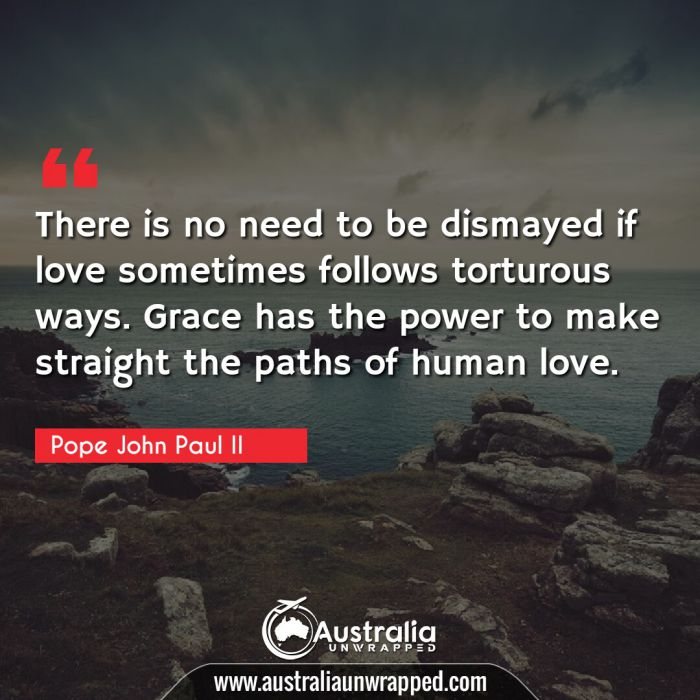 There is no need to be dismayed if love sometimes follows torturous ways.  Grace has the power to make straight the paths of human love.