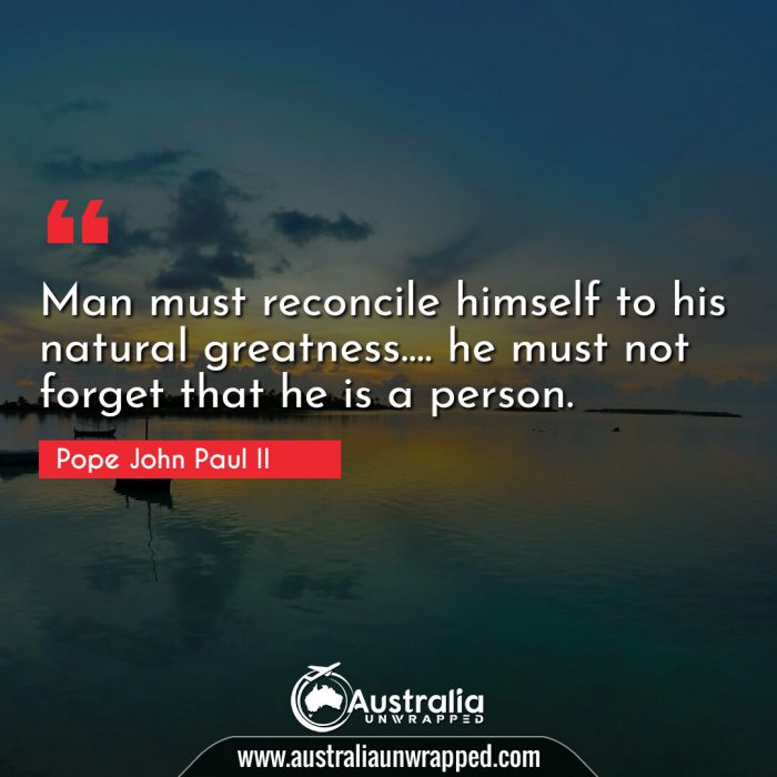 Man must reconcile himself to his natural greatness…. he must not forget that he is a person.