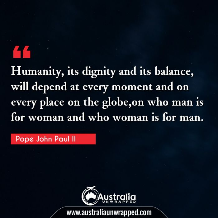 Humanity, its dignity and its balance, will depend at every moment and on every place on the globe,on who man is for woman and who woman is for man.