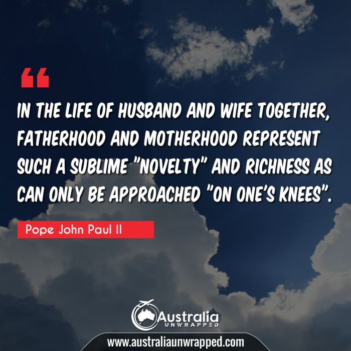"In the life of husband and wife together, fatherhood and motherhood represent such a sublime novelty"" and richness as can only be approached ""on one's knees""."""