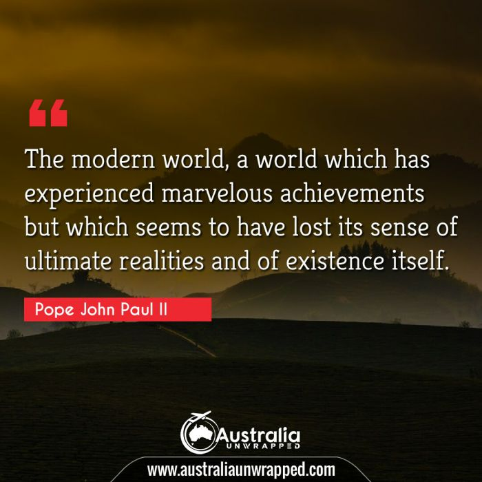 The modern world, a world which has experienced marvelous achievements but which seems to have lost its sense of ultimate realities and of existence itself.