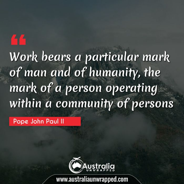 Work bears a particular mark of man and of humanity, the mark of a person operating within a community of persons