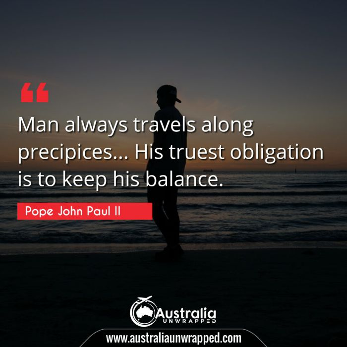 Man always travels along precipices… His truest obligation is to keep his balance.