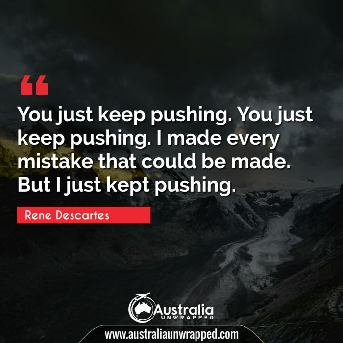 You just keep pushing. You just keep pushing. I made every mistake that could be made. But I just kept pushing.