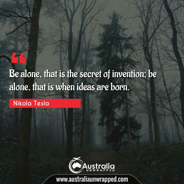 Be alone, that is the secret of invention; be alone, that is when ideas are born.