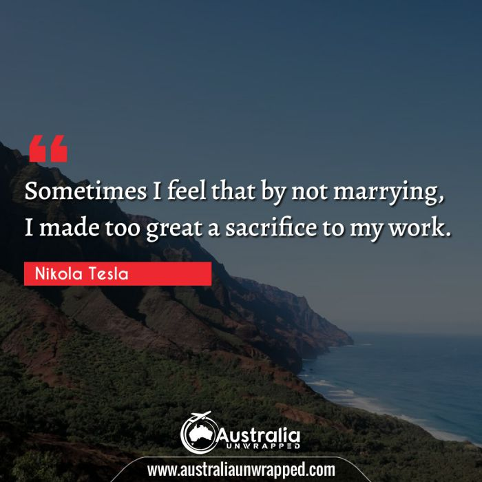 Sometimes I feel that by not marrying, I made too great a sacrifice to my work.