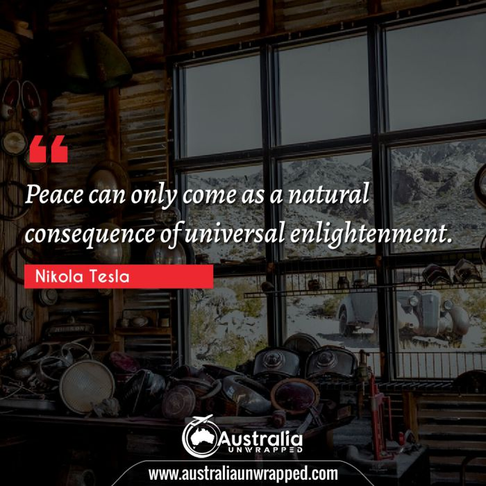 Peace can only come as a natural consequence of universal enlightenment.