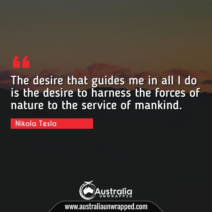 The desire that guides me in all I do is the desire to harness the forces of nature to the service of mankind.