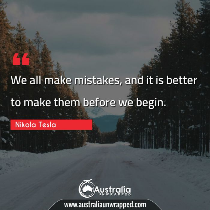 We all make mistakes, and it is better to make them before we begin.