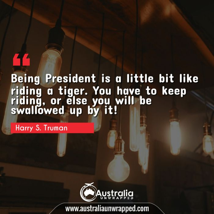 Being President is a little bit like riding a tiger. You have to keep riding, or else you will be swallowed up by it!