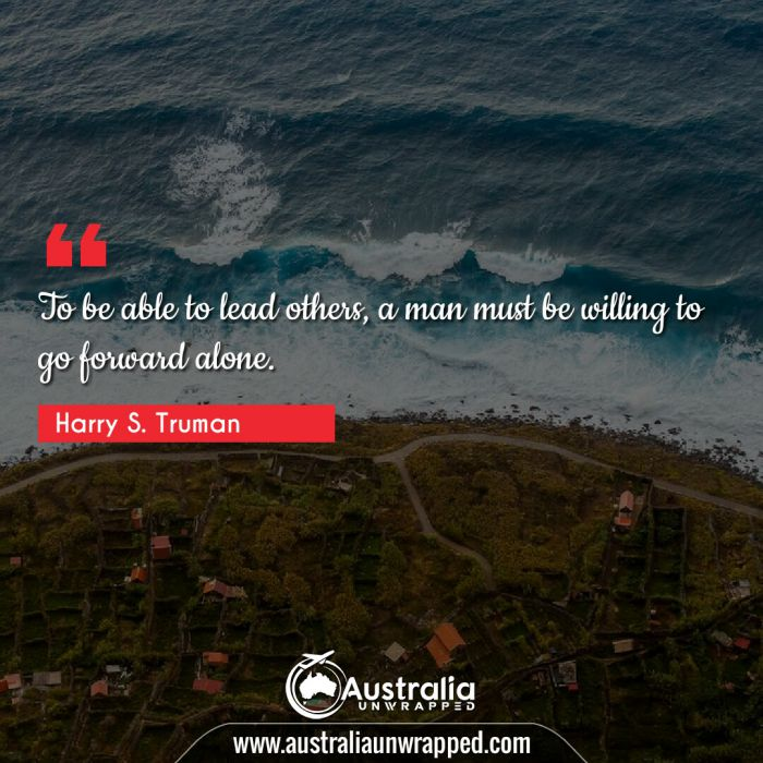 To be able to lead others, a man must be willing to go forward alone.