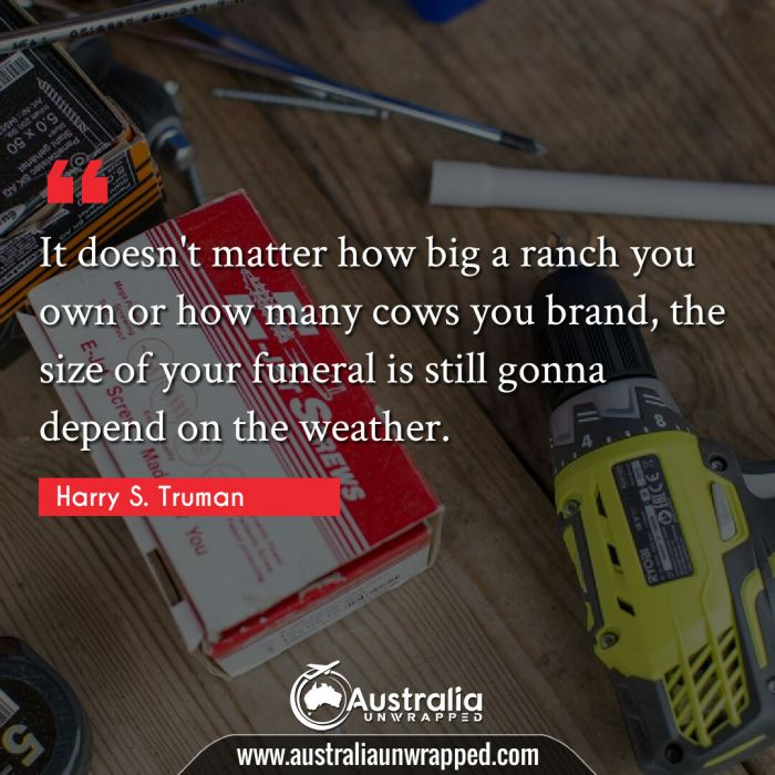 It doesn't matter how big a ranch you own or how many cows you brand, the size of your funeral is still gonna depend on the weather.