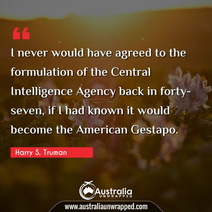 I never would have agreed to the formulation of the Central Intelligence Agency back in forty-seven, if I had known it would become the American Gestapo.